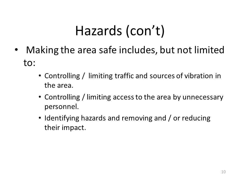 Hazards (con't) Making the area safe includes, but not limited to: Controlling / limiting traffic and sources of vibration in the area.