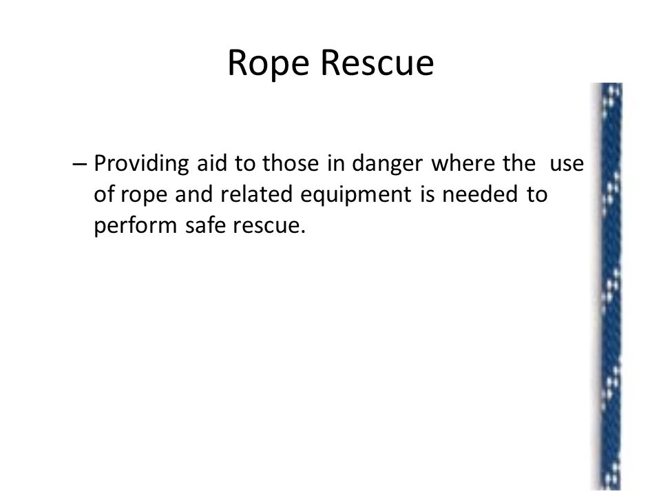 Rope Rescue – Providing aid to those in danger where the use of rope and related equipment is needed to perform safe rescue.