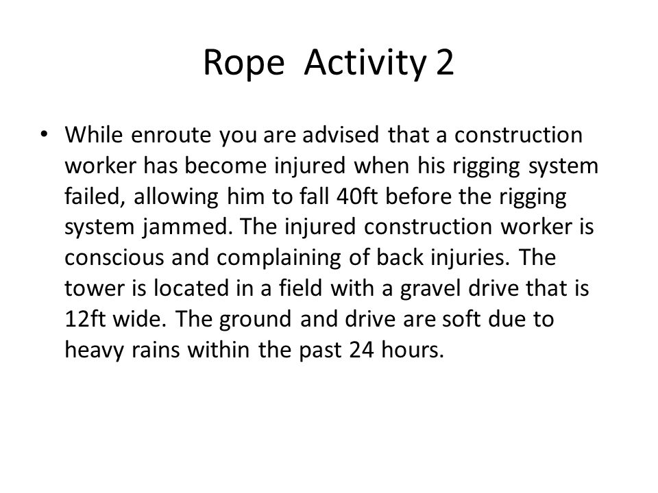Rope Activity 2 While enroute you are advised that a construction worker has become injured when his rigging system failed, allowing him to fall 40ft before the rigging system jammed.