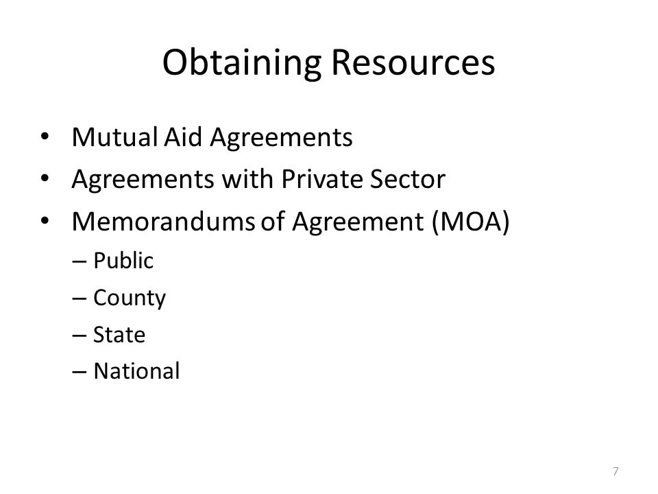 Obtaining Resources Mutual Aid Agreements Agreements with Private Sector Memorandums of Agreement (MOA) – Public – County – State – National 7