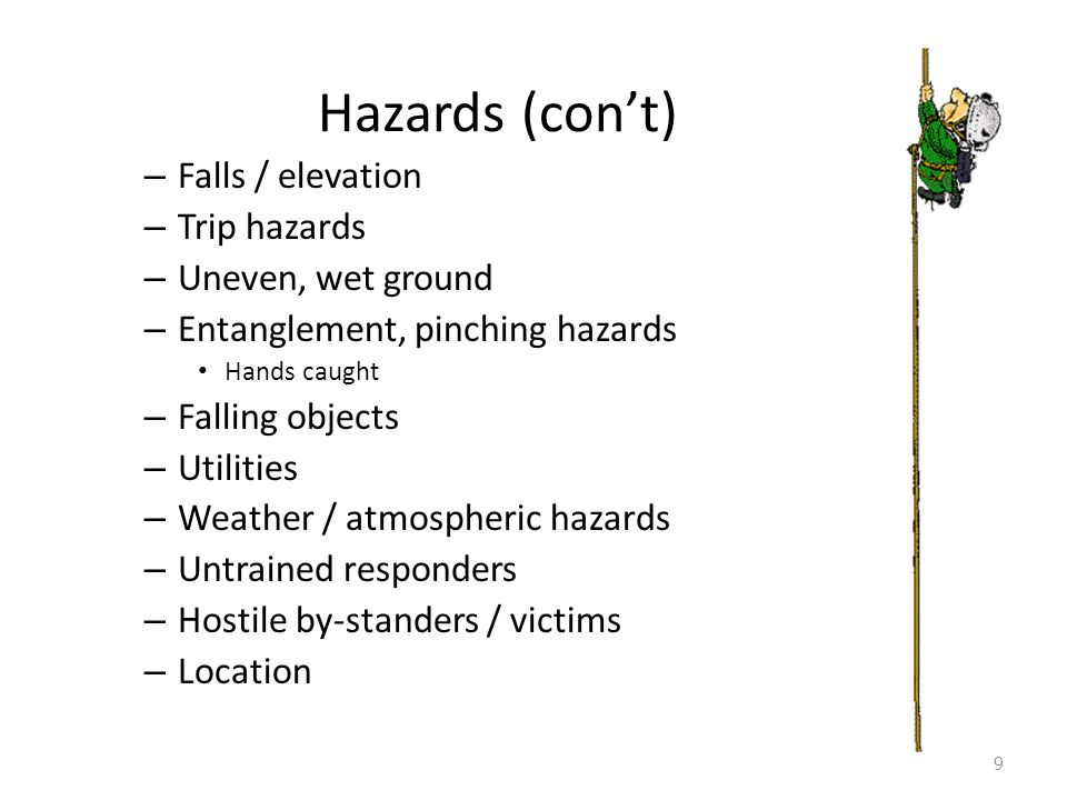Hazards (con't) – Falls / elevation – Trip hazards – Uneven, wet ground – Entanglement, pinching hazards Hands caught – Falling objects – Utilities – Weather / atmospheric hazards – Untrained responders – Hostile by-standers / victims – Location 9