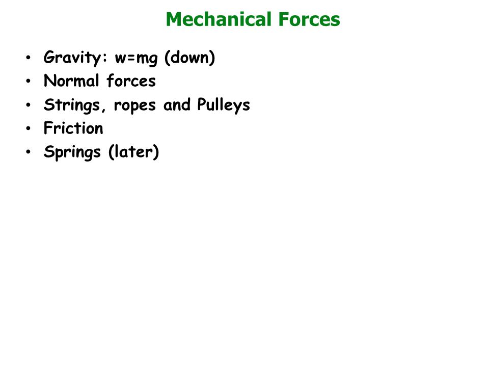 Mechanical Forces Gravity: w=mg (down) Normal forces Strings, ropes and Pulleys Friction Springs (later)