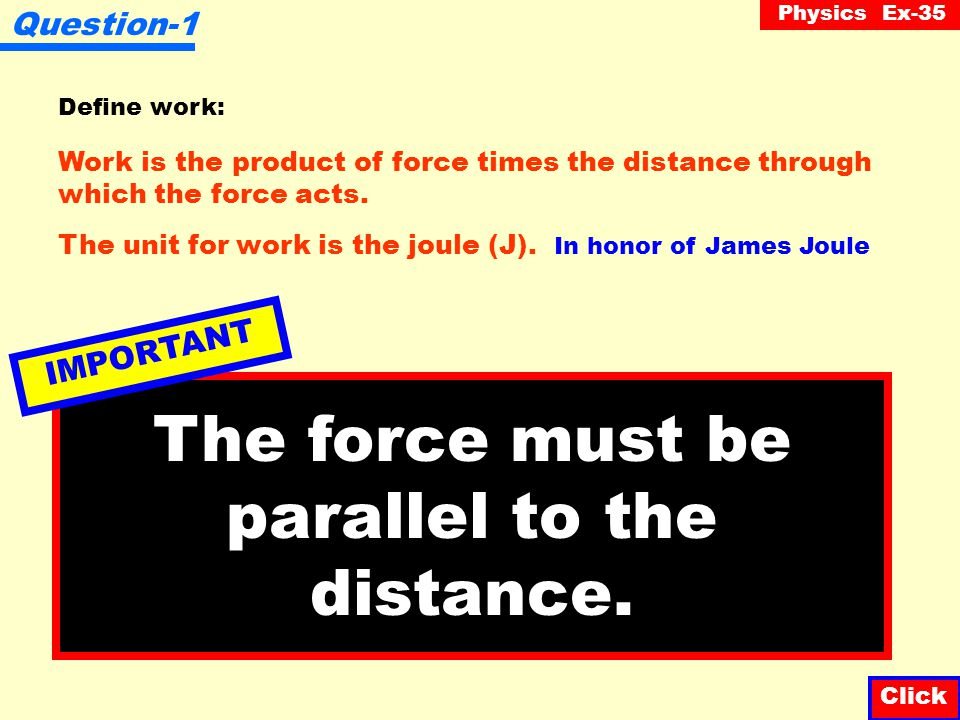 Physics Ex-35 Question-1 Define work: Click Work is the product of force times the distance through which the force acts.
