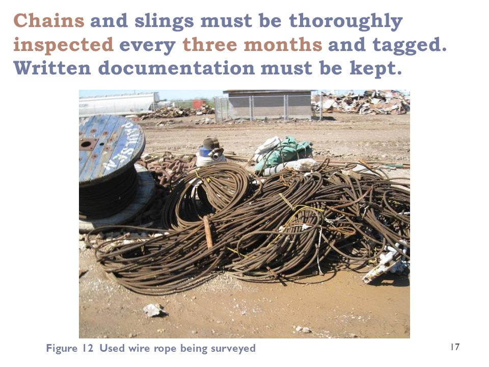 Chains and slings must be thoroughly inspected every three months and tagged. Written documentation must be kept. 17 Figure 12 Used wire rope being su
