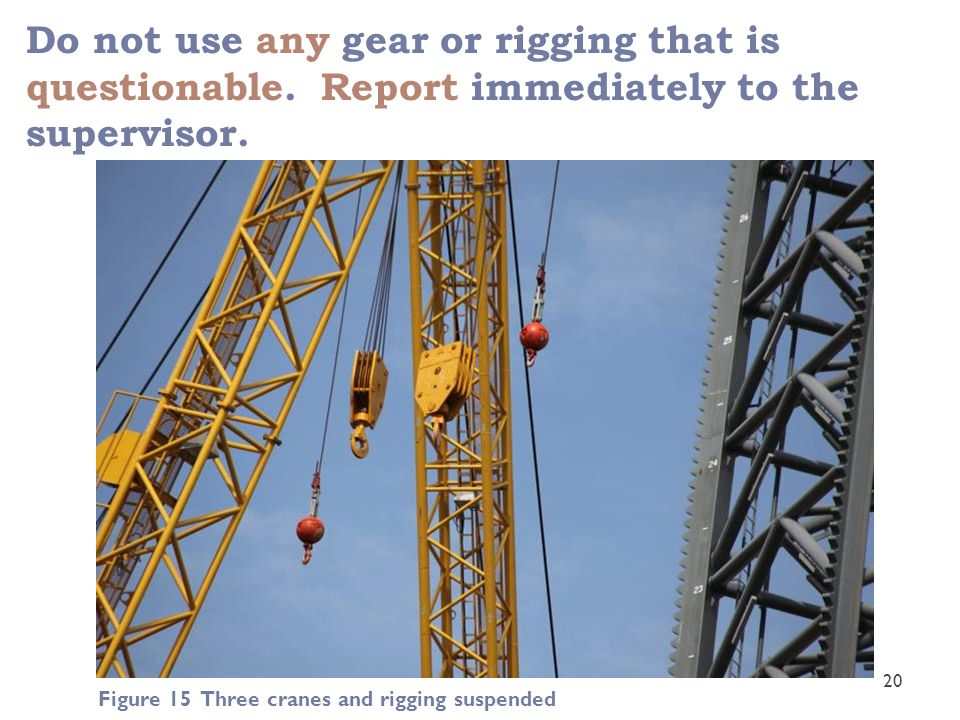 Do not use any gear or rigging that is questionable. Report immediately to the supervisor. 20 Figure 15 Three cranes and rigging suspended