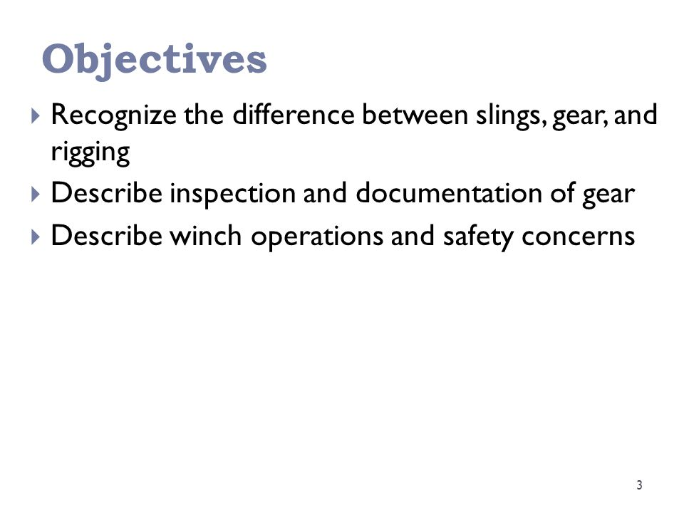 Objectives 3  Recognize the difference between slings, gear, and rigging  Describe inspection and documentation of gear  Describe winch operations