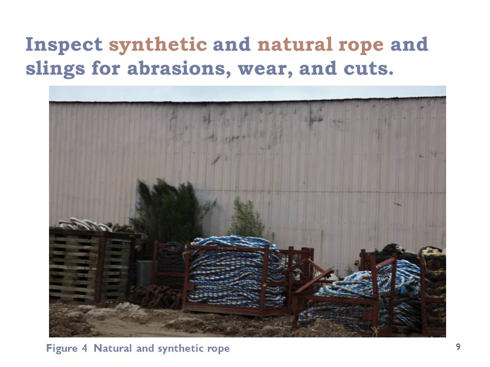 Inspect synthetic and natural rope and slings for abrasions, wear, and cuts. 9 Figure 4 Natural and synthetic rope