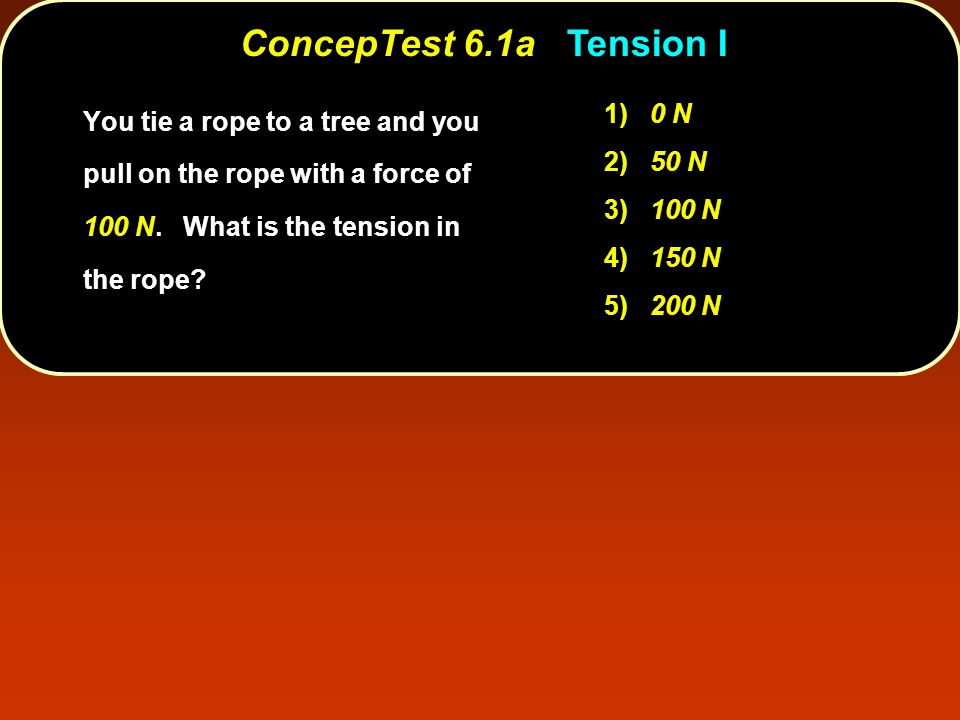 ConcepTest 6.1aTension I ConcepTest 6.1a Tension I 1) 0 N 2) 50 N 3) 100 N 4) 150 N 5) 200 N You tie a rope to a tree and you pull on the rope with a force of 100 N.
