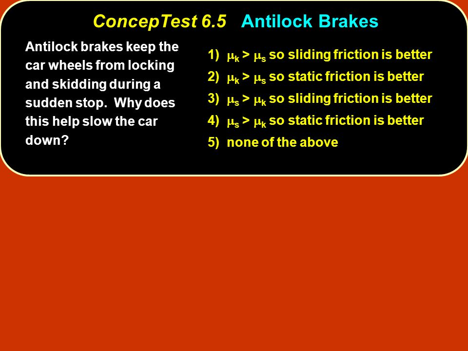 Antilock brakes keep the car wheels from locking and skidding during a sudden stop. Why does this help slow the car down? 1)  k >  s so sliding fric