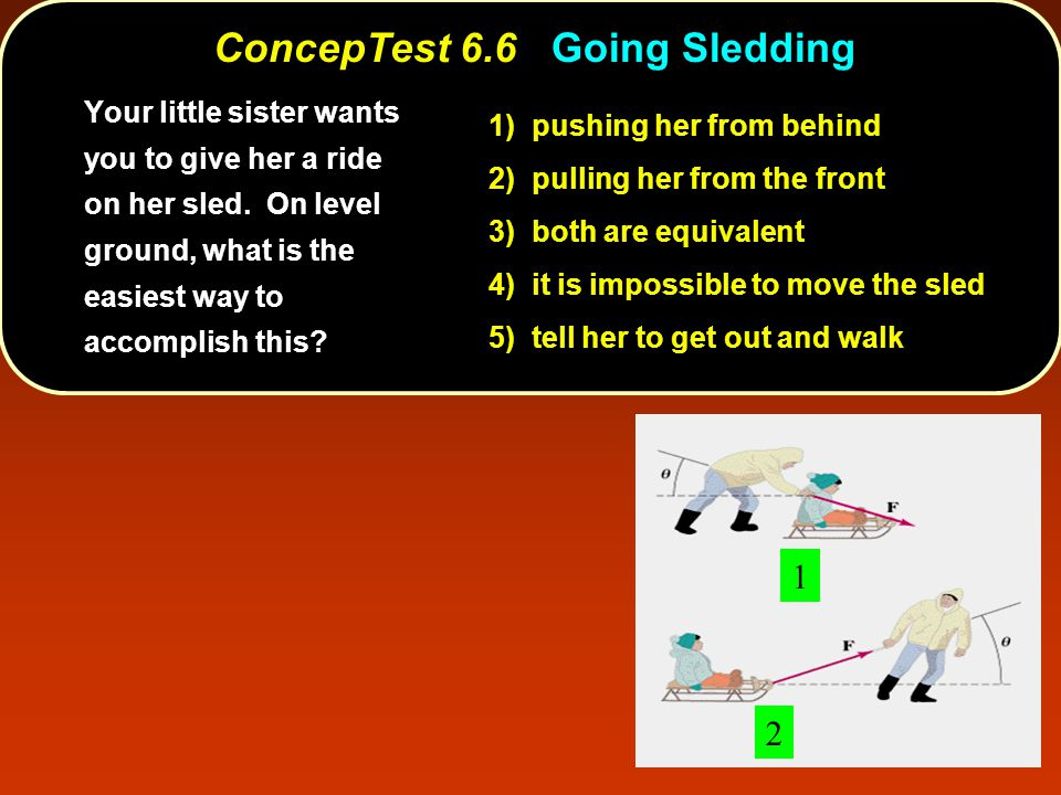 ConcepTest 6.6Going Sledding ConcepTest 6.6 Going Sledding 1 2 1) pushing her from behind 2) pulling her from the front 3) both are equivalent 4) it is impossible to move the sled 5) tell her to get out and walk Your little sister wants you to give her a ride on her sled.