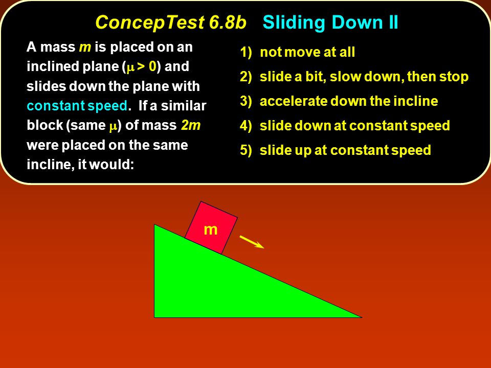 m 1) not move at all 2) slide a bit, slow down, then stop 3) accelerate down the incline 4) slide down at constant speed 5) slide up at constant speed