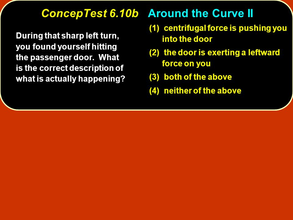 (1) centrifugal force is pushing you into the door (2) the door is exerting a leftward force on you (3) both of the above (4) neither of the above Dur
