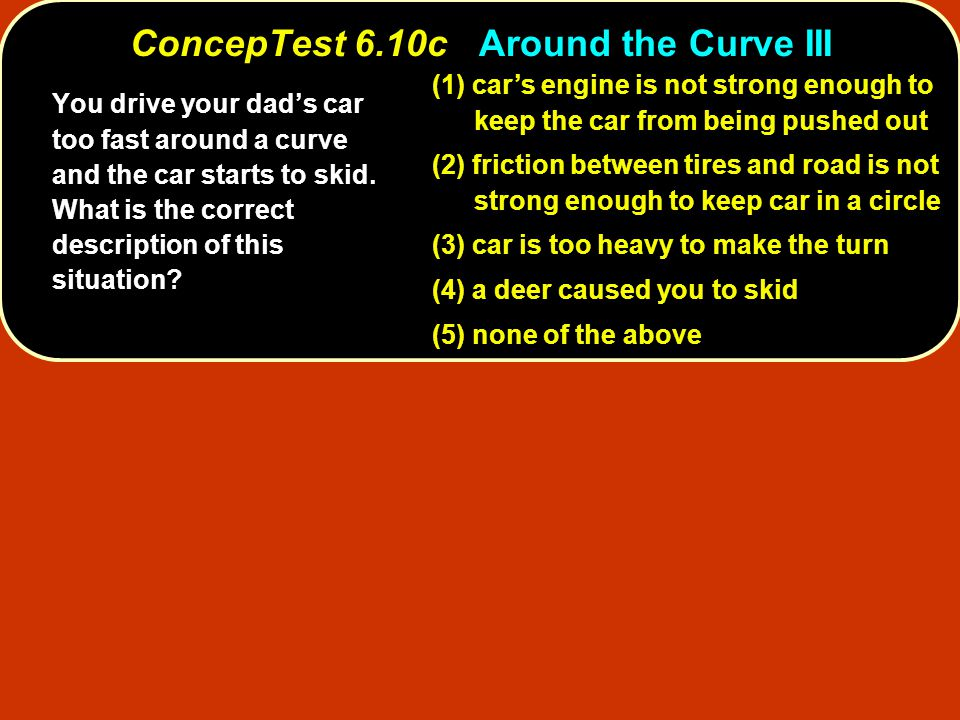 (1) car's engine is not strong enough to keep the car from being pushed out (2) friction between tires and road is not strong enough to keep car in a circle (3) car is too heavy to make the turn (4) a deer caused you to skid (5) none of the above You drive your dad's car too fast around a curve and the car starts to skid.