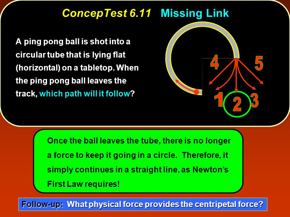 ConcepTest 6.11Missing Link ConcepTest 6.11 Missing Link l Once the ball leaves the tube, there is no longer a force to keep it going in a circle. The