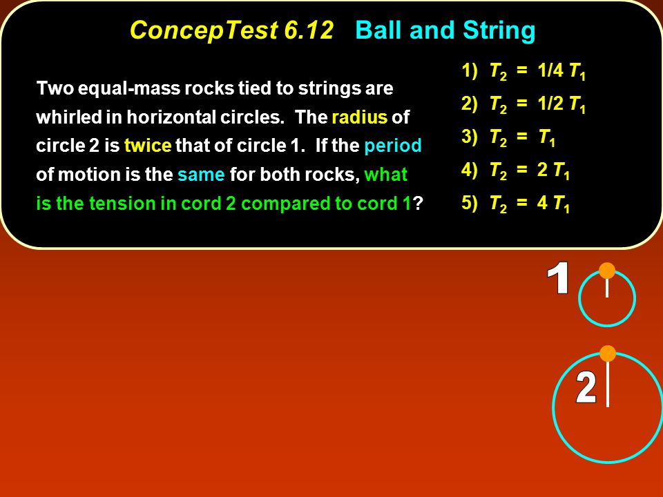ConcepTest 6.12Ball and String ConcepTest 6.12 Ball and String 1) T 2 = 1/4 T 1 2) T 2 = 1/2 T 1 3) T 2 = T 1 4) T 2 = 2 T 1 5) T 2 = 4 T 1 Two equal-mass rocks tied to strings are whirled in horizontal circles.
