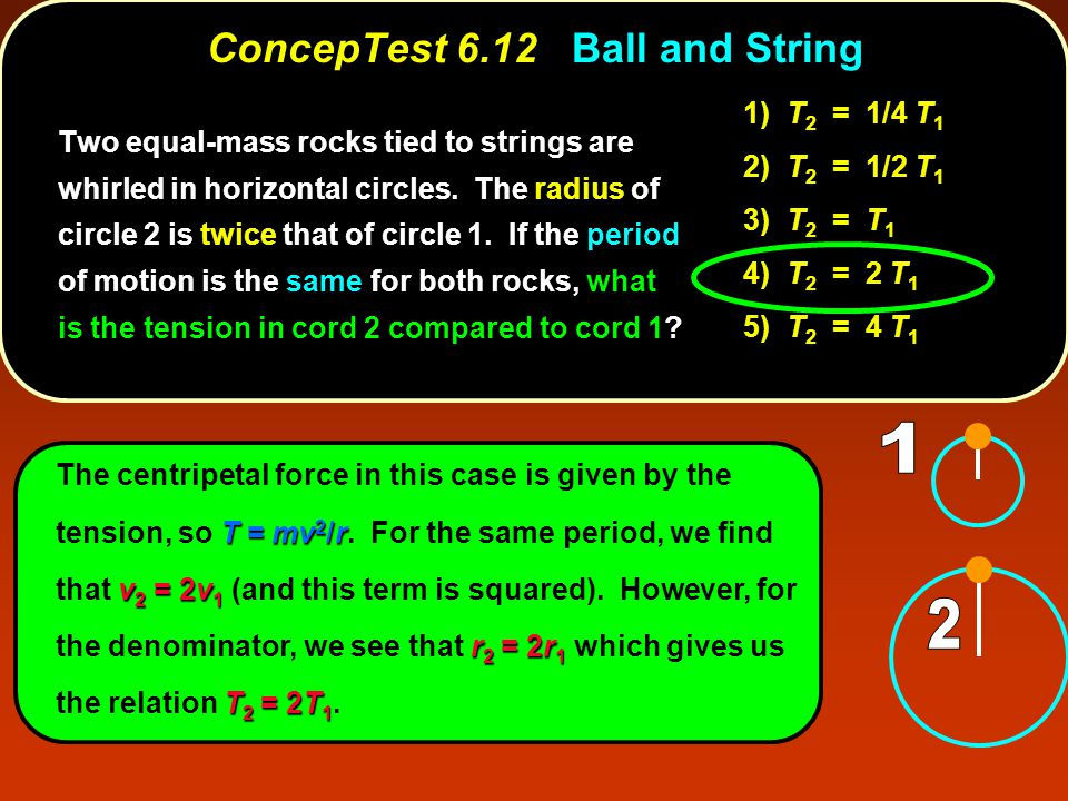 T = mv 2 /r v 2 = 2v 1 r 2 = 2r 1 T 2 = 2T 1 The centripetal force in this case is given by the tension, so T = mv 2 /r. For the same period, we find