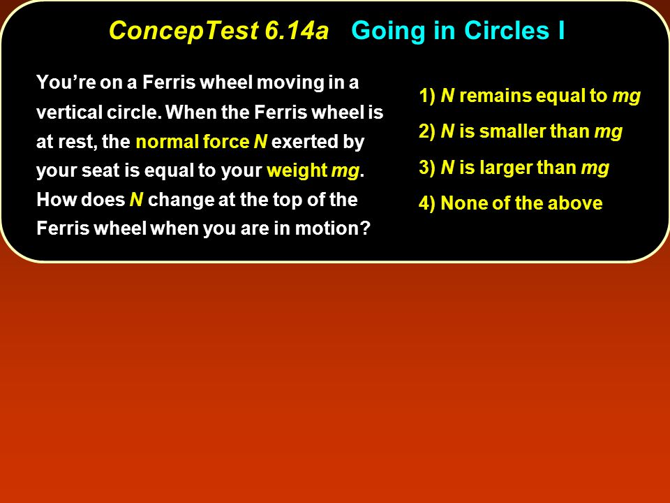 ConcepTest 6.14aGoing in Circles I ConcepTest 6.14a Going in Circles I 1) N remains equal to mg 2) N is smaller than mg 3) N is larger than mg 4) None