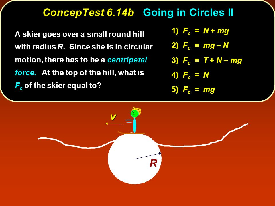 R v 1) F c = N + mg 2) F c = mg – N 3) F c = T + N – mg 4) F c = N 5) F c = mg A skier goes over a small round hill with radius R.