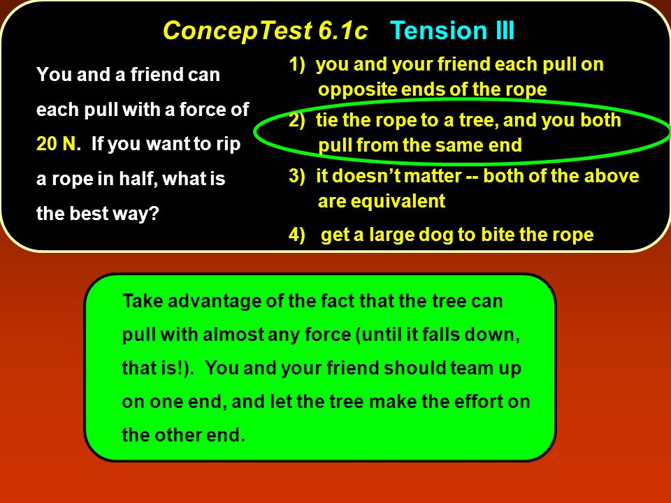 ConcepTest 6.2 Three Blocks T3T3 T2T2 T1T1 3m 2m m a 1) T 1 > T 2 > T 3 2) T 1 < T 2 < T 3 3) T 1 = T 2 = T 3 4) all tensions are zero 5) tensions are random Three blocks of mass 3m, 2m, and m are connected by strings and pulled with constant acceleration a.