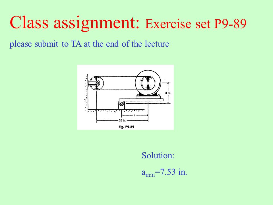 Class assignment: Exercise set P9-89 please submit to TA at the end of the lecture Solution: a min =7.53 in.