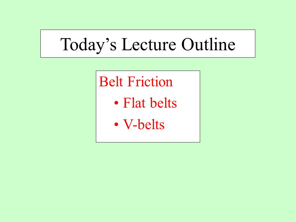 Today's Lecture Outline Belt Friction Flat belts V-belts