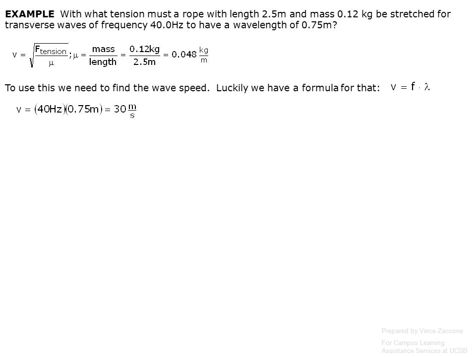 Prepared by Vince Zaccone For Campus Learning Assistance Services at UCSB Since the string is in its fundamental mode (1 st harmonic) we have a formula for frequency: Solve this for v: Now we can use our formula for wave speed to find the tension: To get the 4 th harmonic frequency, just multiply the 1 st harmonic by 4 To get the 4th harmonic wavelength, just divide the 1st harmonic by 4 EXAMPLE A wire with mass 40g is stretched so that its ends are tied down at points 80cm apart.