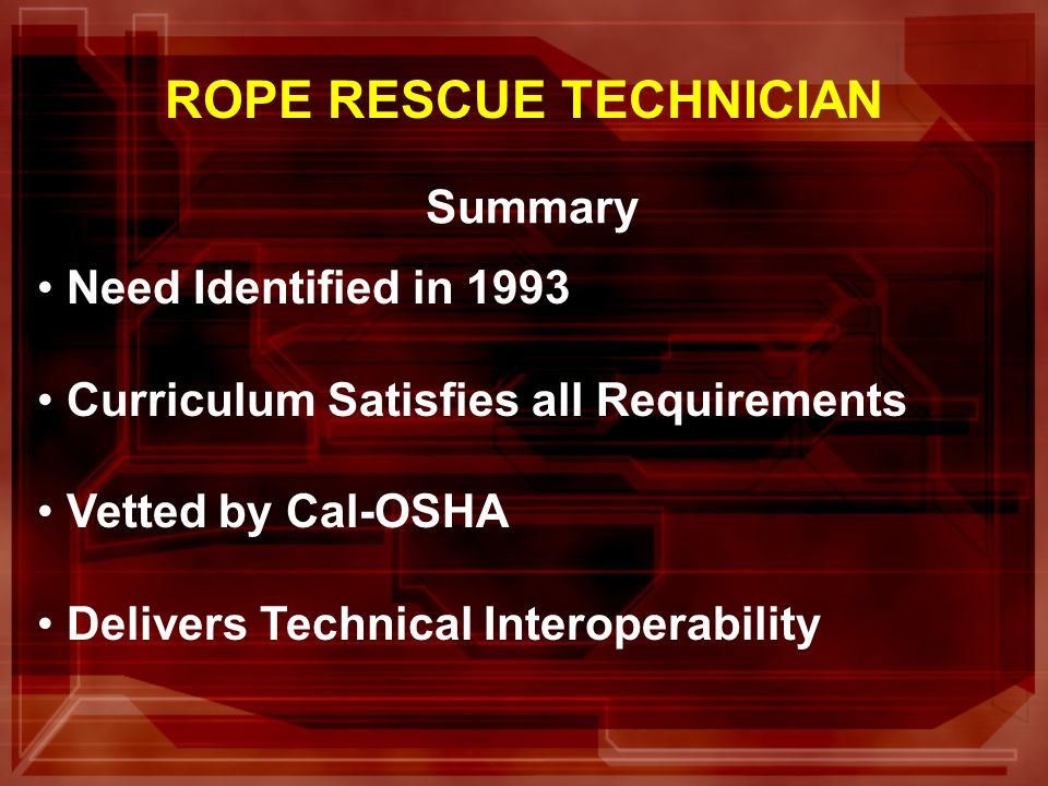 Summary Need Identified in 1993 Curriculum Satisfies all Requirements Vetted by Cal-OSHA Delivers Technical Interoperability ROPE RESCUE TECHNICIAN