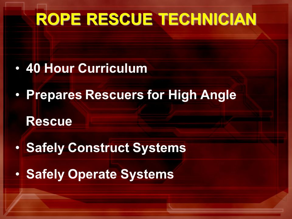 40 Hour Curriculum Prepares Rescuers for High Angle Rescue Safely Construct Systems Safely Operate Systems ROPE RESCUE TECHNICIAN