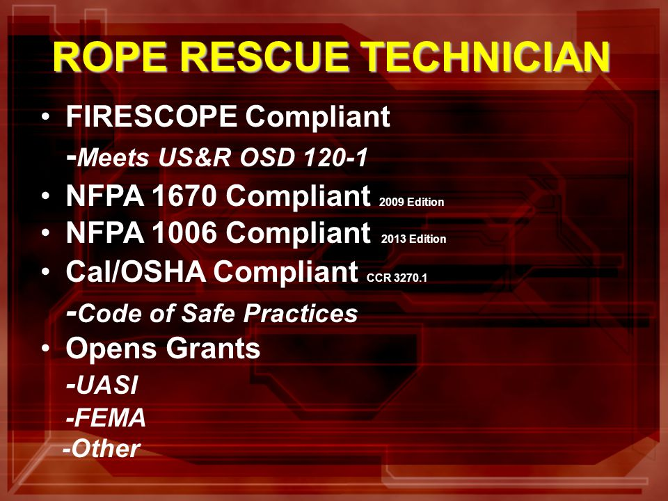 FIRESCOPE Compliant - Meets US&R OSD 120-1 NFPA 1670 Compliant 2009 Edition NFPA 1006 Compliant 2013 Edition Cal/OSHA Compliant CCR 3270.1 - Code of Safe Practices Opens Grants - UASI -FEMA -Other ROPE RESCUE TECHNICIAN