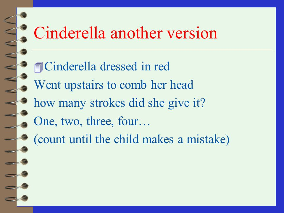 Cinderella 4 Cinderella, dressed in yellow Went upstairs to kiss a fellow Made a mistake and kissed a snake How many doctors did it take? (count until