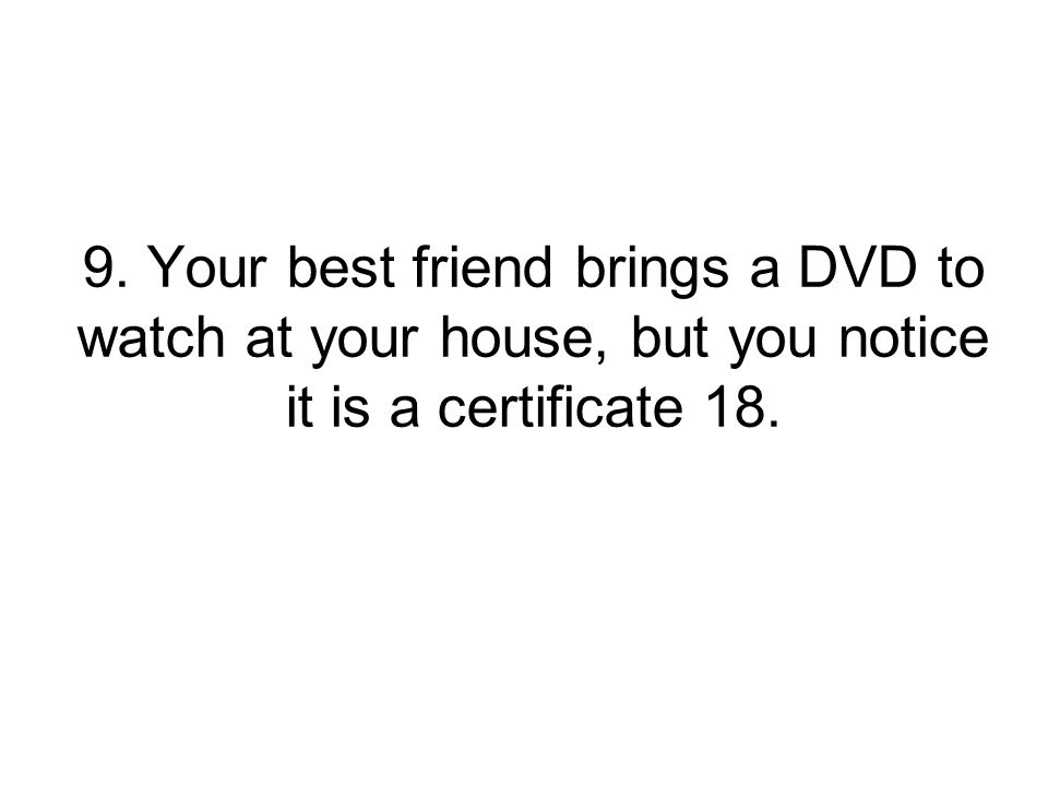 9. Your best friend brings a DVD to watch at your house, but you notice it is a certificate 18.