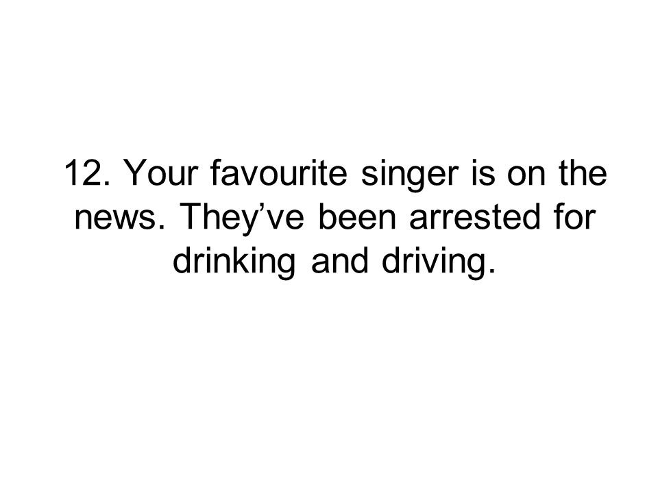 12. Your favourite singer is on the news. They've been arrested for drinking and driving.