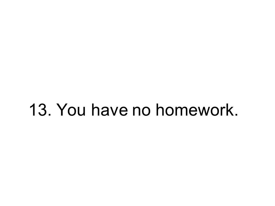 13. You have no homework.