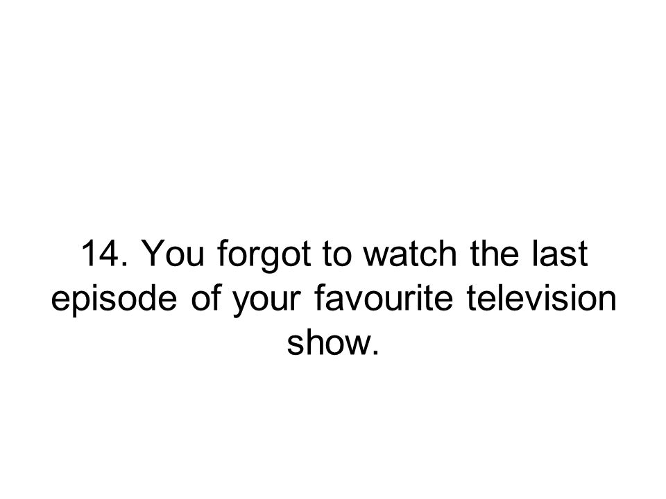 14. You forgot to watch the last episode of your favourite television show.