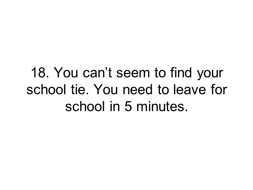 18. You can't seem to find your school tie. You need to leave for school in 5 minutes.