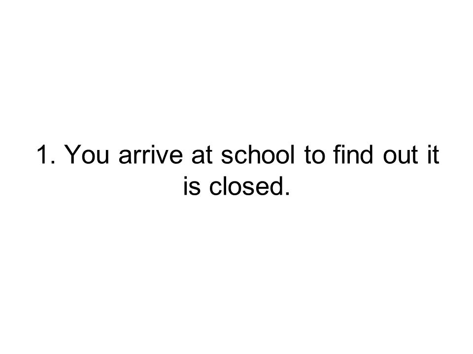 1. You arrive at school to find out it is closed.