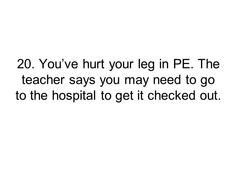 20.You've hurt your leg in PE.