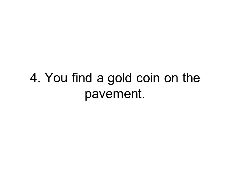 4. You find a gold coin on the pavement.