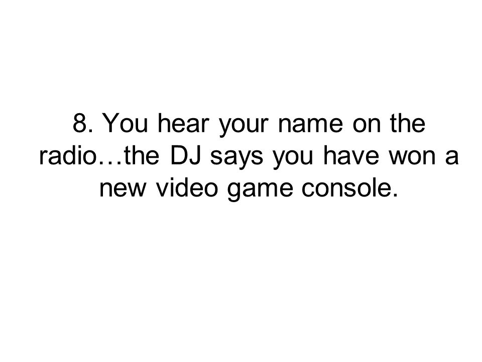 8. You hear your name on the radio…the DJ says you have won a new video game console.