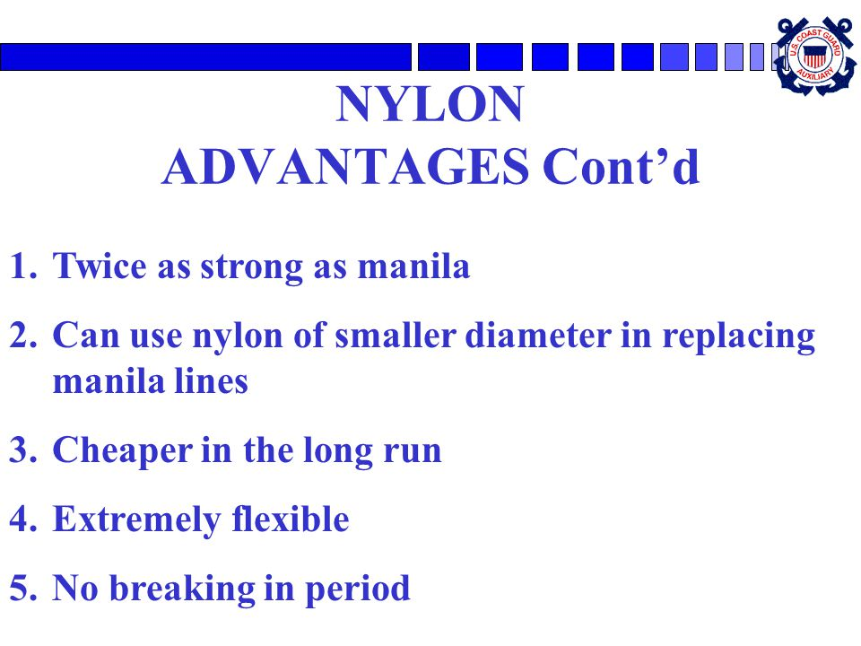 NYLON ADVANTAGES Cont'd 1.Twice as strong as manila 2.Can use nylon of smaller diameter in replacing manila lines 3.Cheaper in the long run 4.Extremely flexible 5.No breaking in period