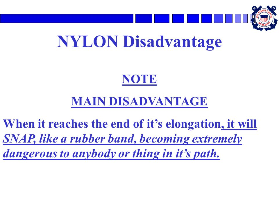 NYLON Disadvantage NOTE MAIN DISADVANTAGE When it reaches the end of it's elongation, it will SNAP, like a rubber band, becoming extremely dangerous to anybody or thing in it's path.