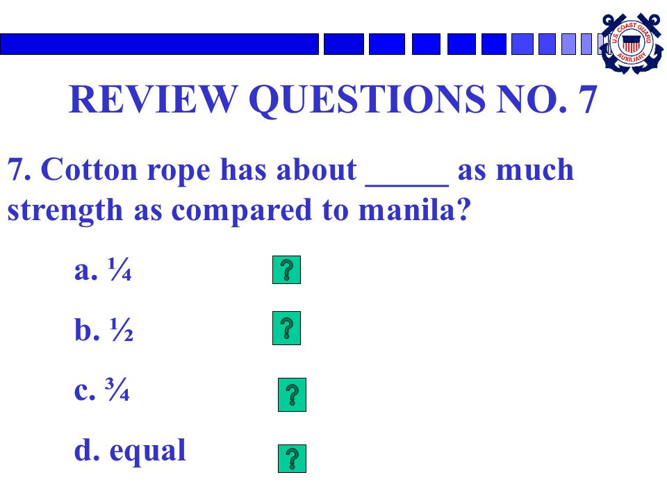 REVIEW QUESTIONS NO.7 7. Cotton rope has about _____ as much strength as compared to manila.