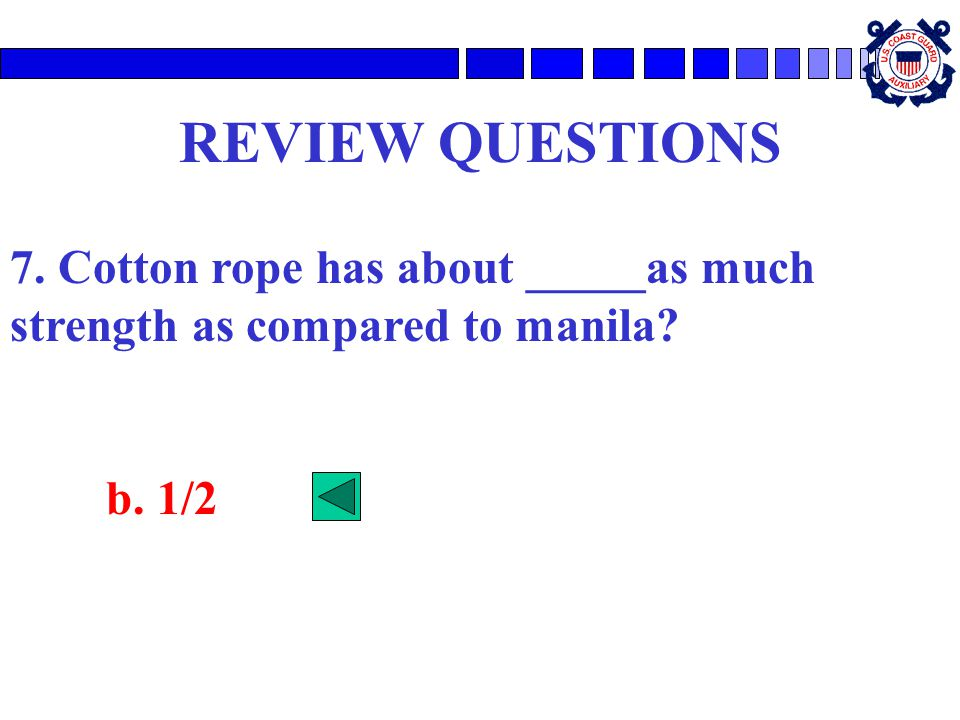 REVIEW QUESTIONS 7. Cotton rope has about _____as much strength as compared to manila? b. 1/2