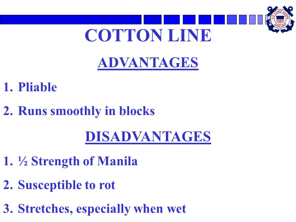 COTTON LINE ADVANTAGES 1.Pliable 2.Runs smoothly in blocks DISADVANTAGES 1.½ Strength of Manila 2.Susceptible to rot 3.Stretches, especially when wet