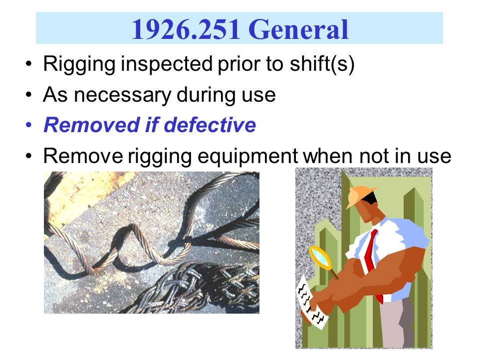 1926.251 General Rigging inspected prior to shift(s) As necessary during use Removed if defective Remove rigging equipment when not in use