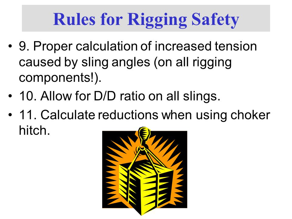 Rules for Rigging Safety 9. Proper calculation of increased tension caused by sling angles (on all rigging components!). 10. Allow for D/D ratio on al
