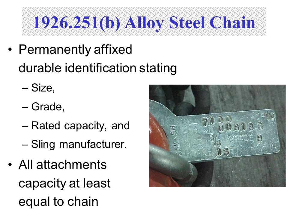1926.251(b) Alloy Steel Chain Permanently affixed durable identification stating –Size, –Grade, –Rated capacity, and –Sling manufacturer. All attachme