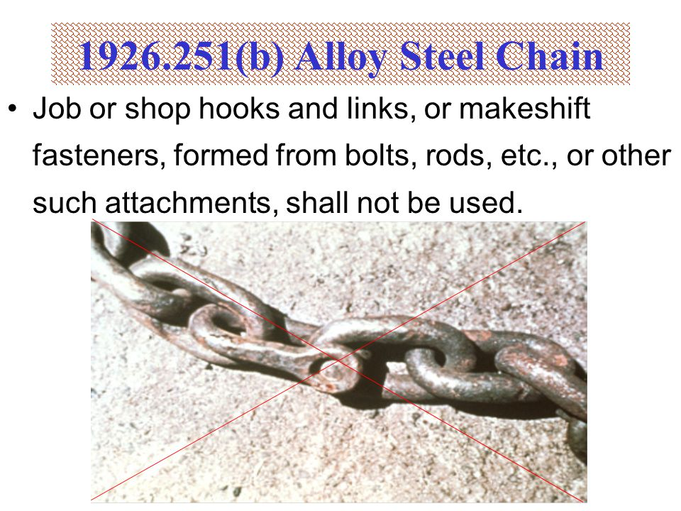Job or shop hooks and links, or makeshift fasteners, formed from bolts, rods, etc., or other such attachments, shall not be used. 1926.251(b) Alloy St