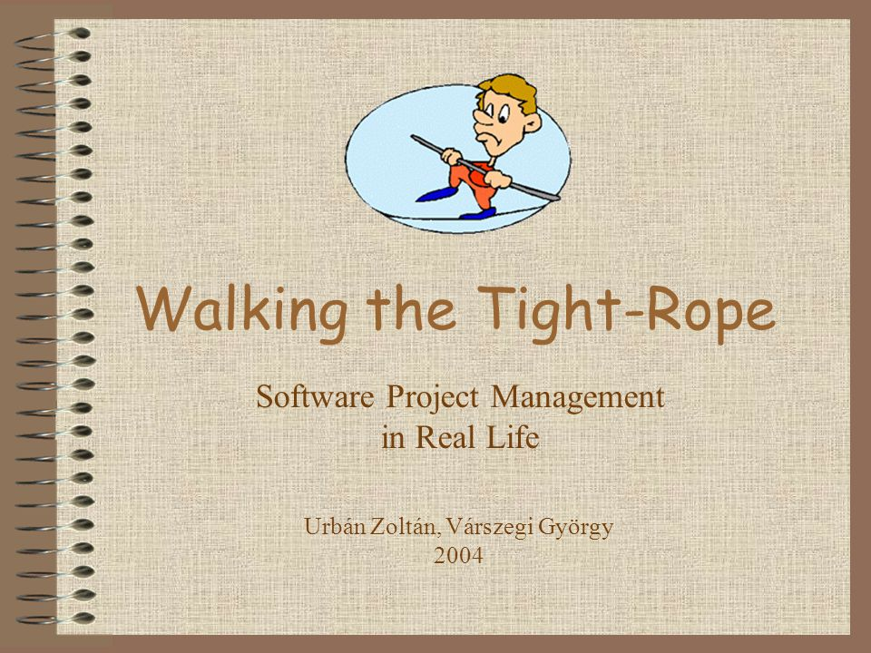 Walking the Tight-Rope Software Project Management in Real Life Urbán Zoltán, Várszegi György 2004