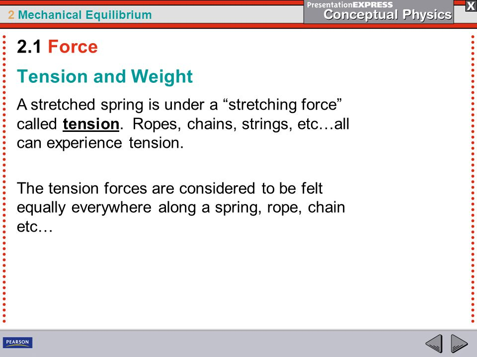 "2 Mechanical Equilibrium Tension and Weight A stretched spring is under a ""stretching force"" called tension. Ropes, chains, strings, etc…all can exper"